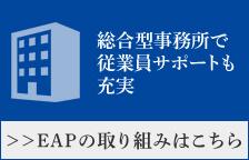 総合型事務所で従業員サポートも充実 ≫EAPの取り組みはこちら